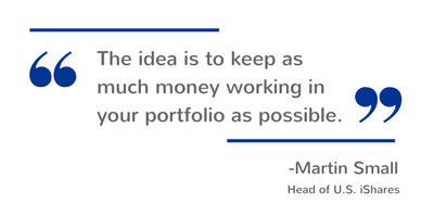 The idea is to keep as much money working in your portfolio as possible. — Martin Small, Head of U.S. iShares